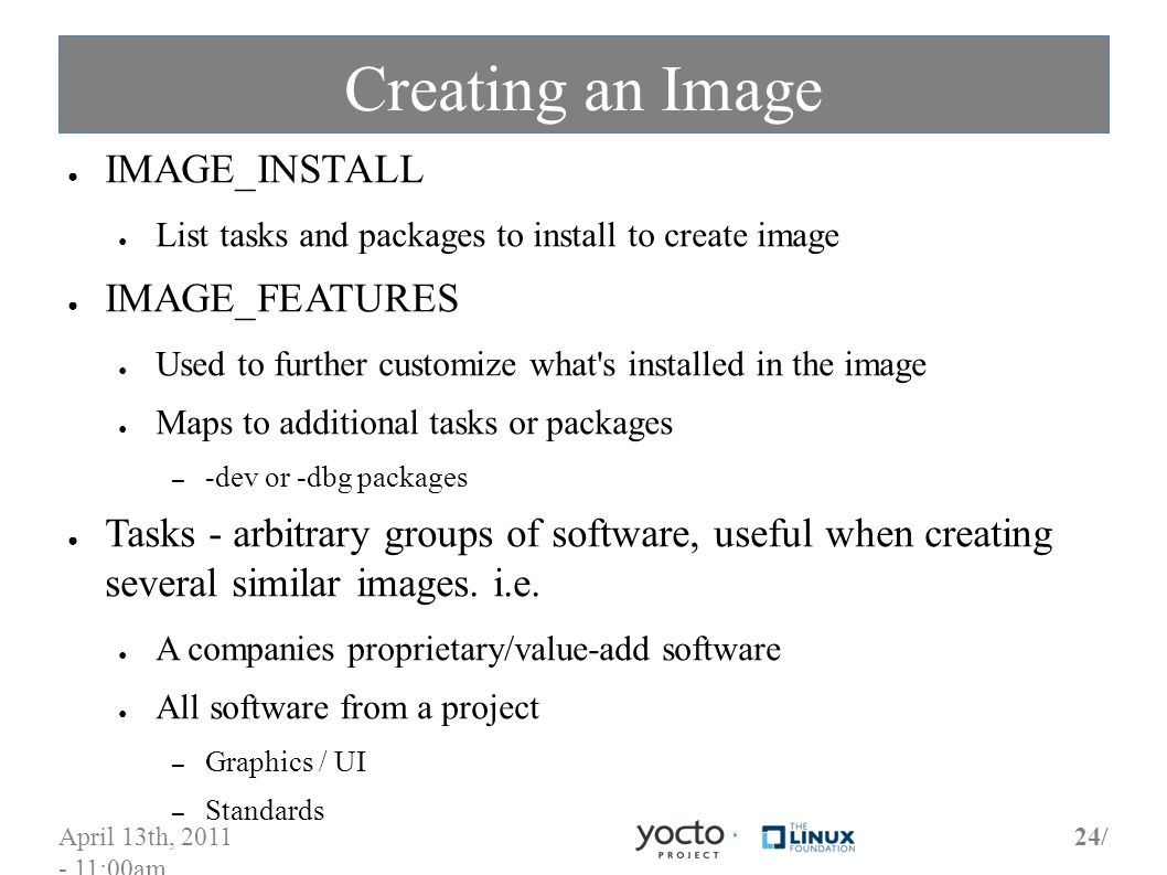 April 13th, 2011 - 11:00am 24/ Creating an Image IMAGE_INSTALL List tasks and packages to install to create image IMAGE_FEATURES Used to further customize what s installed in the image Maps to additional tasks or packages – -dev or -dbg packages Tasks - arbitrary groups of software, useful when creating several similar images.