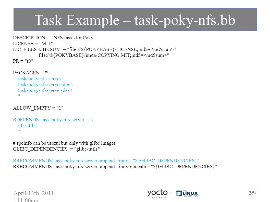 April 13th, 2011 - 11:00am 25/ Task Example – task-poky-nfs.bb DESCRIPTION = NFS tasks for Poky LICENSE = MIT LIC_FILES_CHKSUM = file://${POKYBASE}/LICENSE;md5= \ file://${POKYBASE}/meta/COPYING.MIT;md5= PR = r0 PACKAGES = \ task-poky-nfs-server \ task-poky-nfs-server-dbg \ task-poky-nfs-server-dev \ ALLOW_EMPTY = 1 RDEPENDS_task-poky-nfs-server = \ nfs-utils \ # rpcinfo can be useful but only with glibc images GLIBC_DEPENDENCIES = glibc-utils RRECOMMENDS_task-poky-nfs-server_append_linux = ${GLIBC_DEPENDENCIES} RRECOMMENDS_task-poky-nfs-server_append_linux-gnueabi = ${GLIBC_DEPENDENCIES}