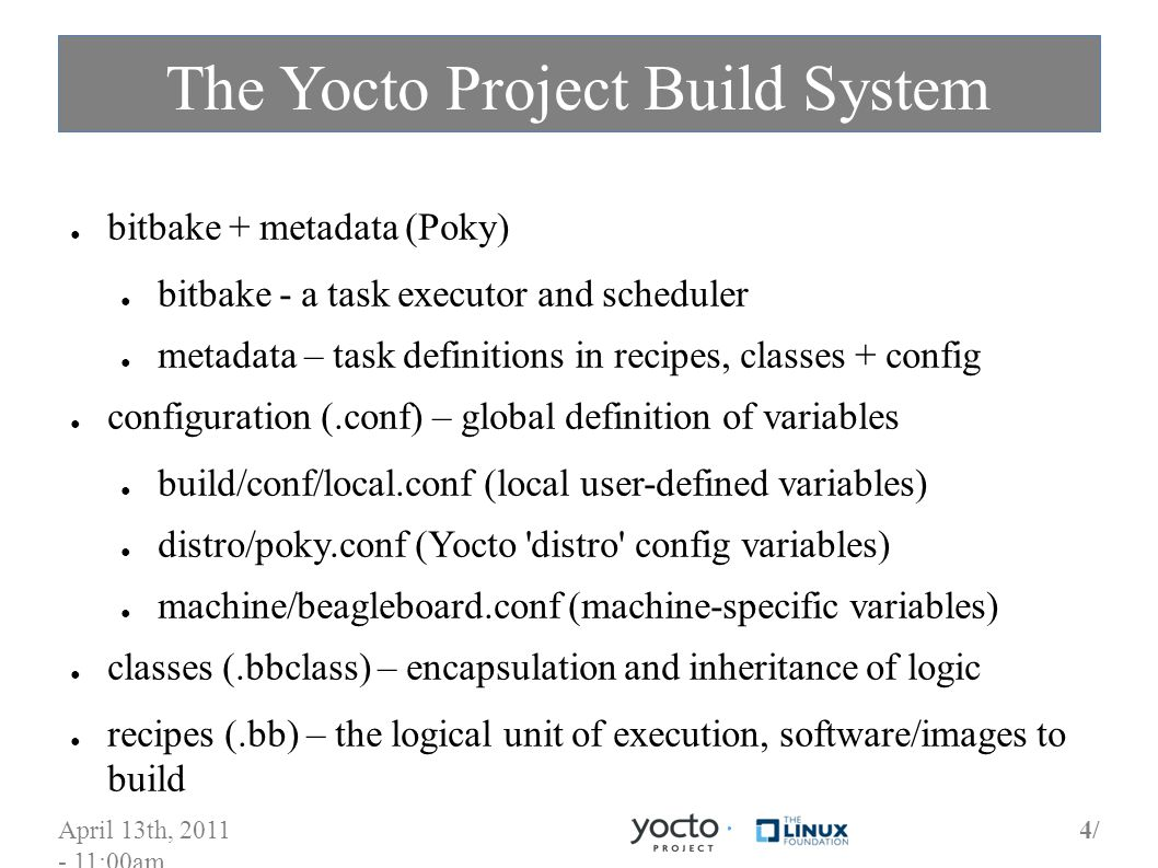 April 13th, 2011 - 11:00am 4/4/ The Yocto Project Build System bitbake + metadata (Poky) bitbake - a task executor and scheduler metadata – task definitions in recipes, classes + config configuration (.conf) – global definition of variables build/conf/local.conf (local user-defined variables) distro/poky.conf (Yocto distro config variables) machine/beagleboard.conf (machine-specific variables) classes (.bbclass) – encapsulation and inheritance of logic recipes (.bb) – the logical unit of execution, software/images to build