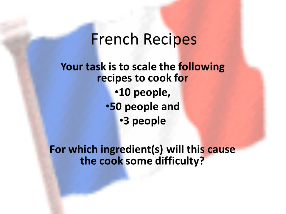 French Recipes Your task is to scale the following recipes to cook for 10 people, 50 people and 3 people For which ingredient(s) will this cause the cook some difficulty?