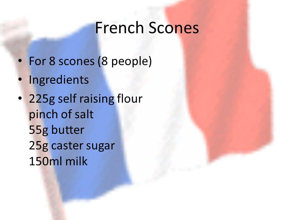 French Scones For 8 scones (8 people) Ingredients 225g self raising flour pinch of salt 55g butter 25g caster sugar 150ml milk