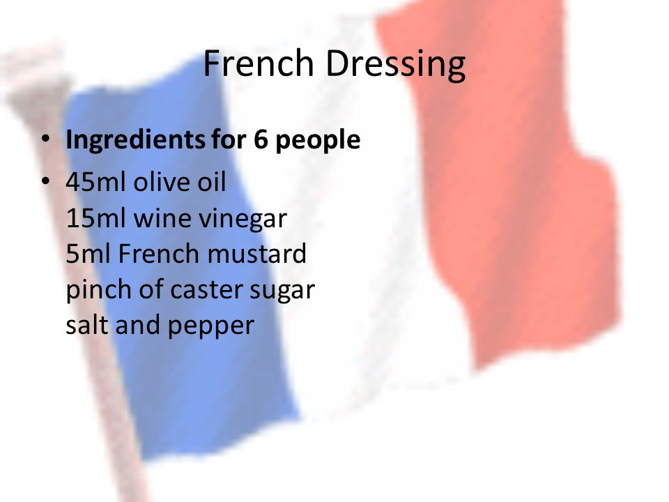 French Dressing Ingredients for 6 people 45ml olive oil 15ml wine vinegar 5ml French mustard pinch of caster sugar salt and pepper