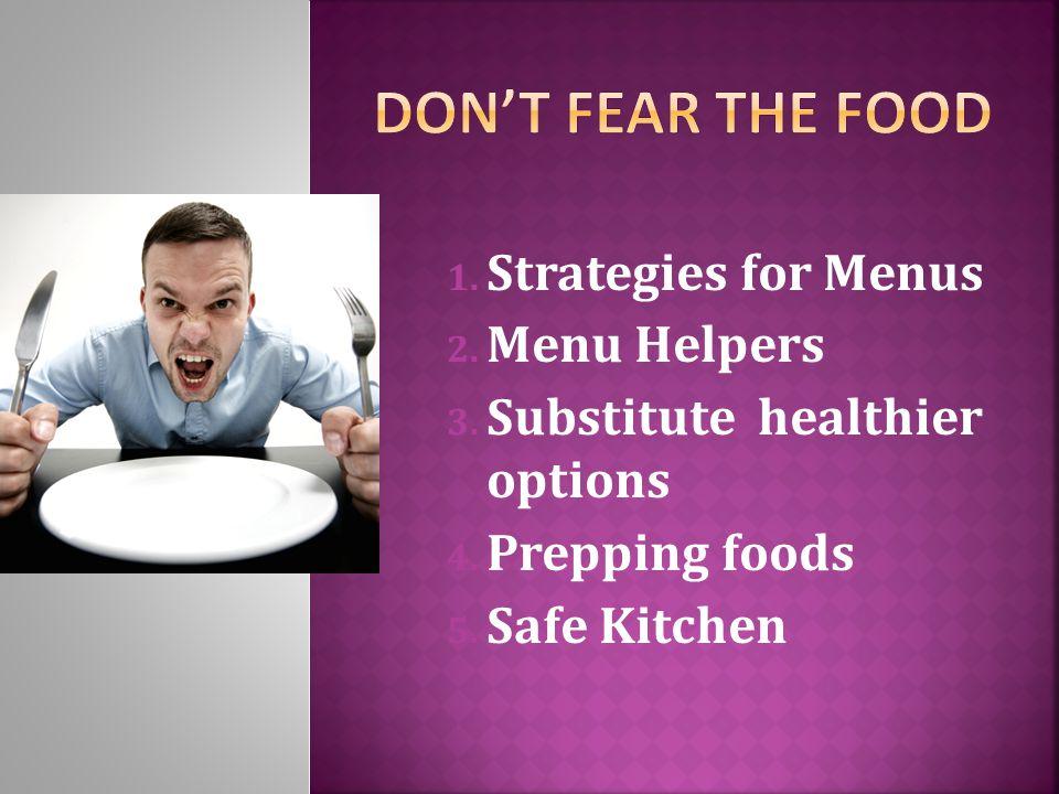 1. Strategies for Menus 2. Menu Helpers 3. Substitute healthier options 4. Prepping foods 5. Safe Kitchen