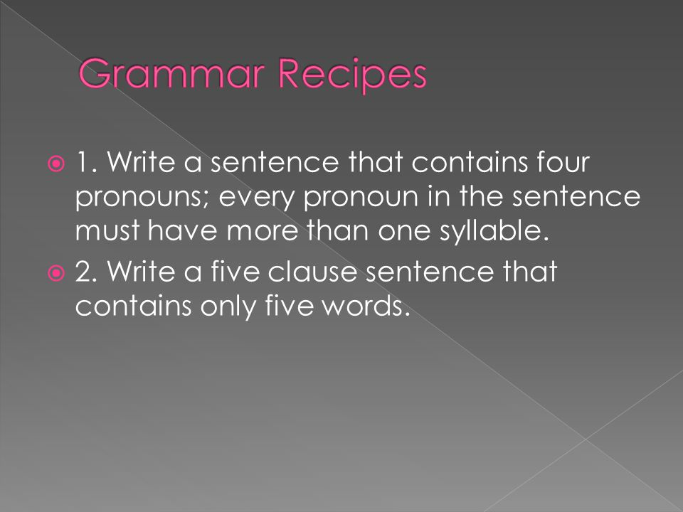 1. Write a sentence that contains four pronouns; every pronoun in the sentence must have more than one syllable. 2. Write a five clause sentence that