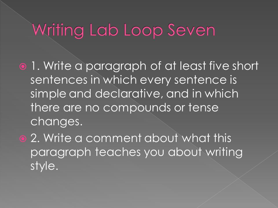 1. Write a paragraph of at least five short sentences in which every sentence is simple and declarative, and in which there are no compounds or tense