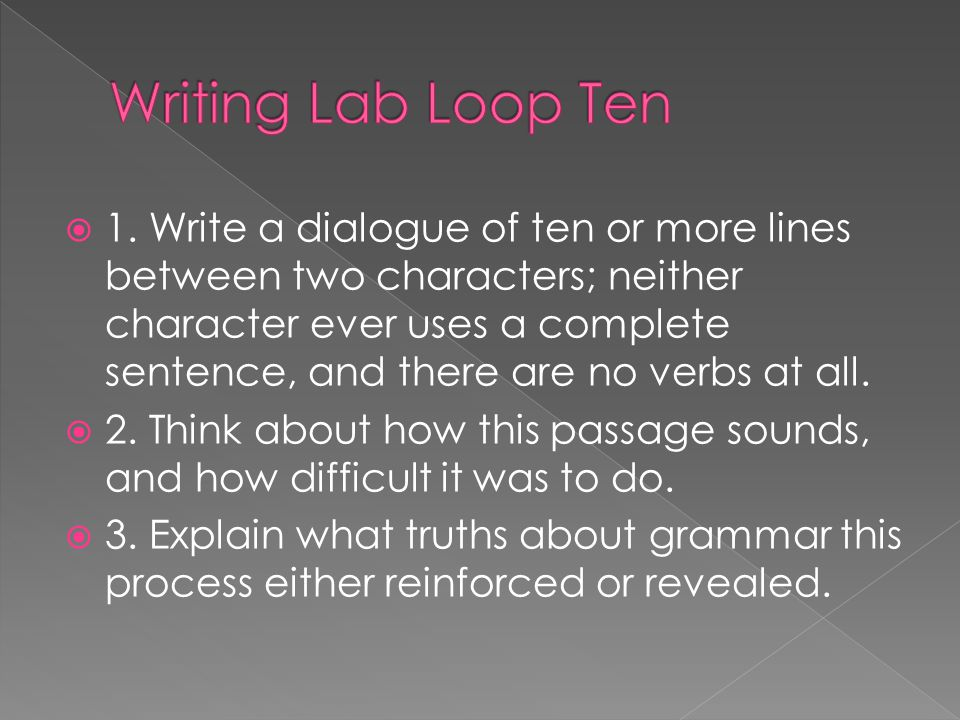 1. Write a dialogue of ten or more lines between two characters; neither character ever uses a complete sentence, and there are no verbs at all. 2. Th