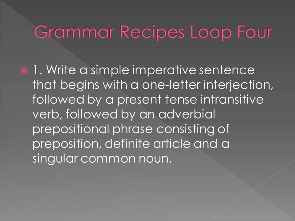 1. Write a simple imperative sentence that begins with a one-letter interjection, followed by a present tense intransitive verb, followed by an adverb