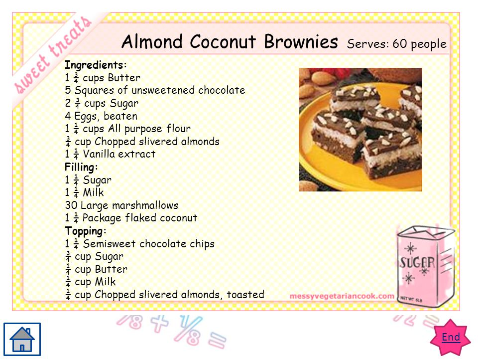 End Almond Coconut Brownies Serves: 60 people Ingredients: 1 ¾ cups Butter 5 Squares of unsweetened chocolate 2 ¾ cups Sugar 4 Eggs, beaten 1 ¼ cups A