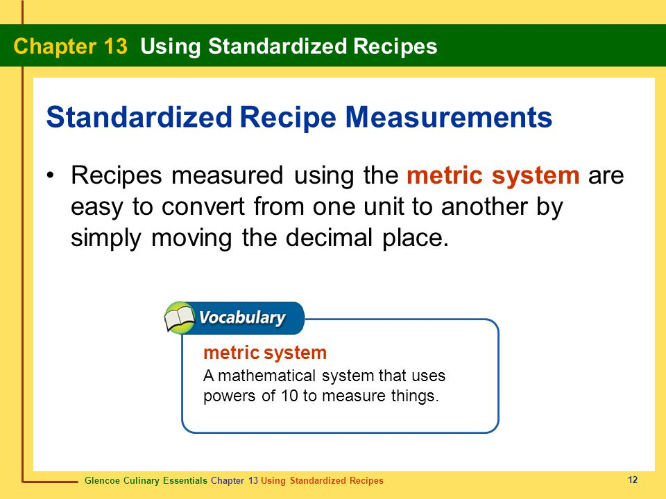Glencoe Culinary Essentials Chapter 13 Using Standardized Recipes Chapter 13 Using Standardized Recipes 12 Recipes measured using the metric system are easy to convert from one unit to another by simply moving the decimal place.