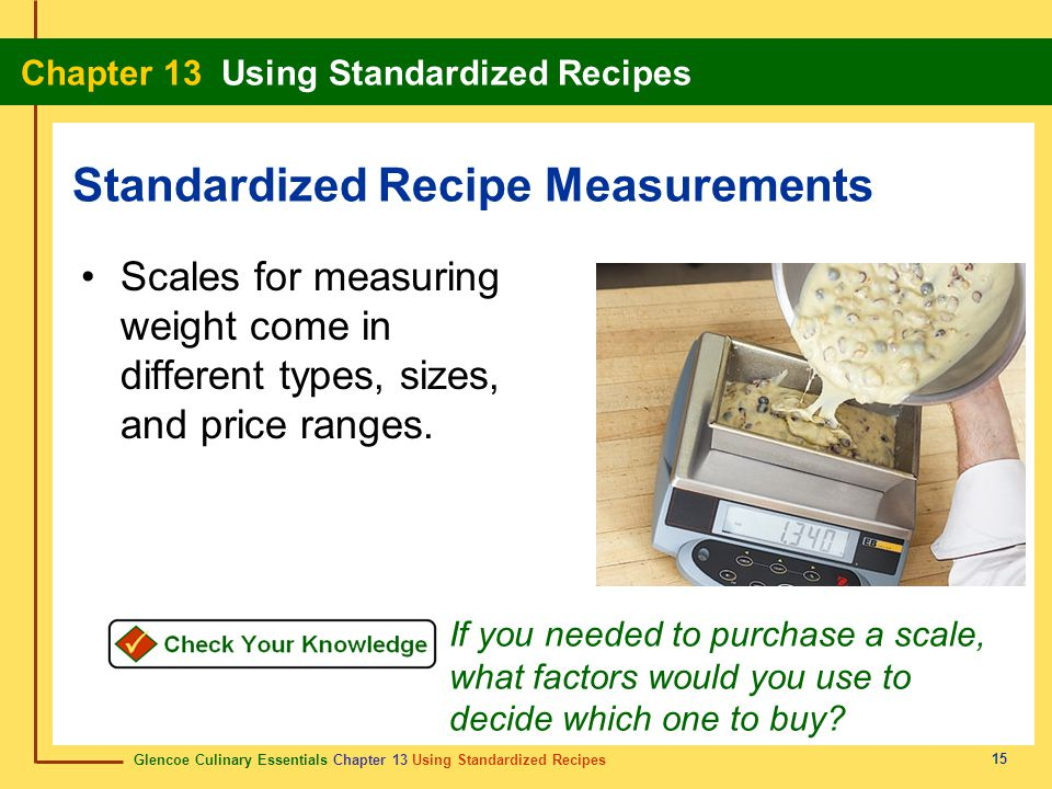 Glencoe Culinary Essentials Chapter 13 Using Standardized Recipes Chapter 13 Using Standardized Recipes 15 Scales for measuring weight come in different types, sizes, and price ranges.