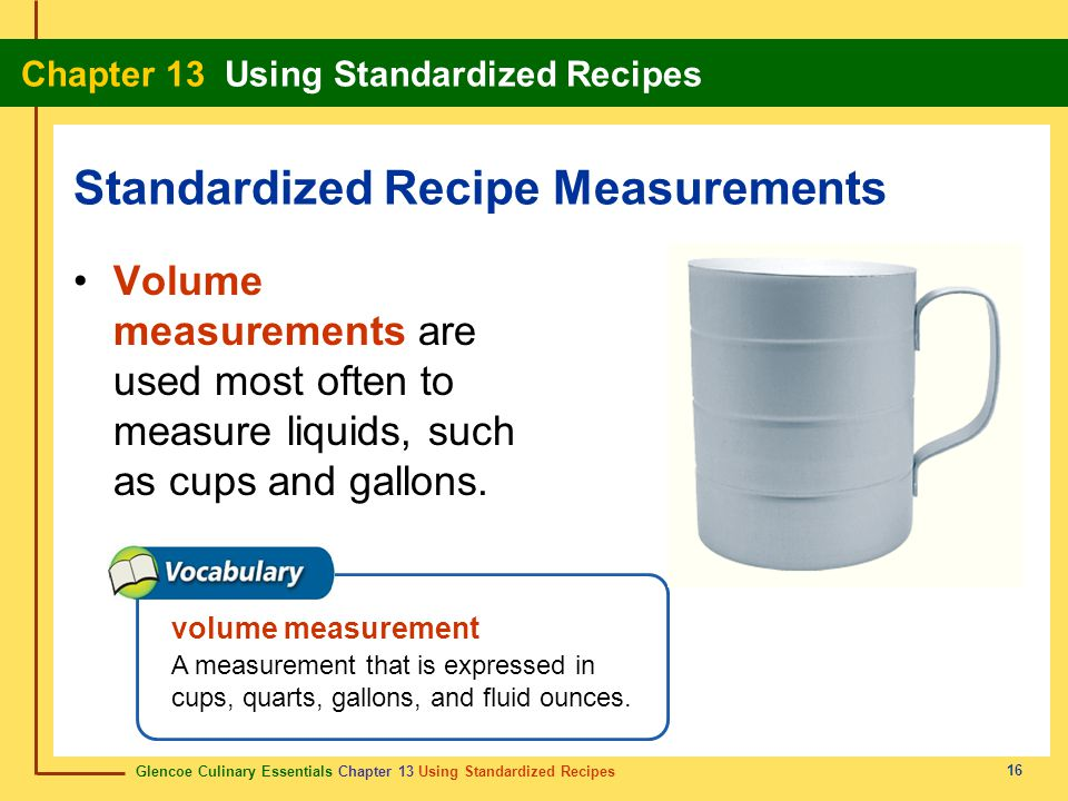 Glencoe Culinary Essentials Chapter 13 Using Standardized Recipes Chapter 13 Using Standardized Recipes 16 Volume measurements are used most often to measure liquids, such as cups and gallons.