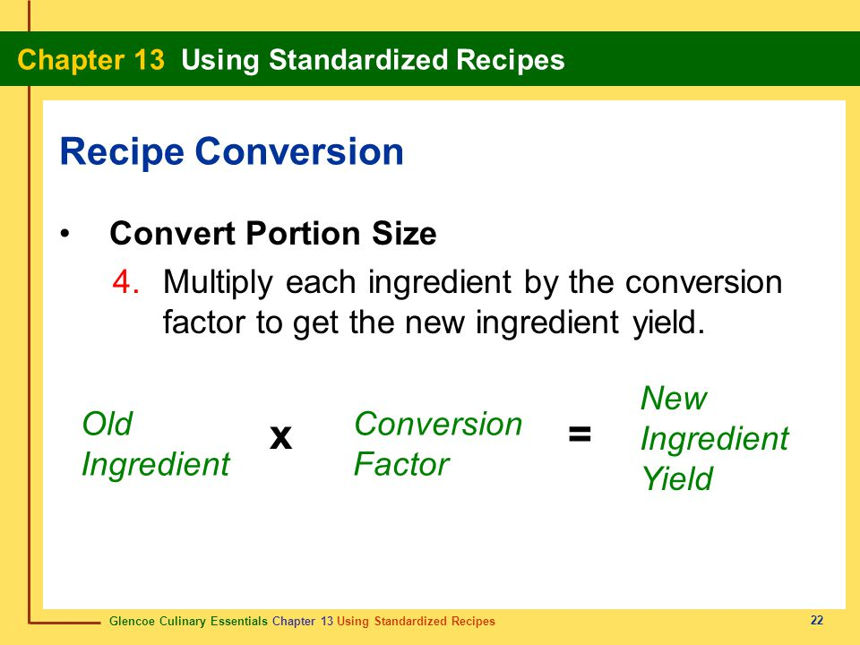 Glencoe Culinary Essentials Chapter 13 Using Standardized Recipes Chapter 13 Using Standardized Recipes 22 Convert Portion Size 4.Multiply each ingredient by the conversion factor to get the new ingredient yield.
