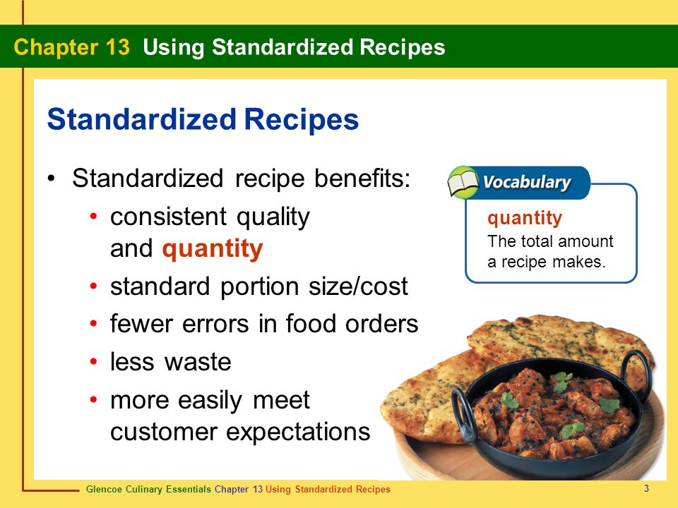 Glencoe Culinary Essentials Chapter 13 Using Standardized Recipes Chapter 13 Using Standardized Recipes 3 Standardized recipe benefits: consistent quality and quantity standard portion size/cost fewer errors in food orders less waste more easily meet customer expectations Standardized Recipes quantity The total amount a recipe makes.