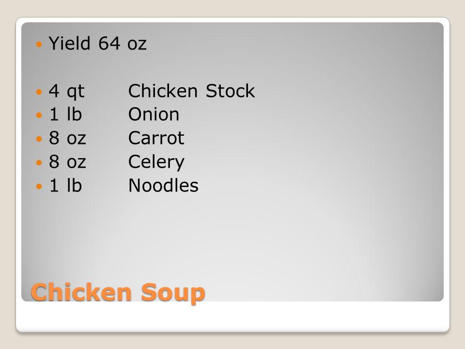 Chicken Soup Yield 64 oz 4 qtChicken Stock 1 lbOnion 8 ozCarrot 8 oz Celery 1 lbNoodles