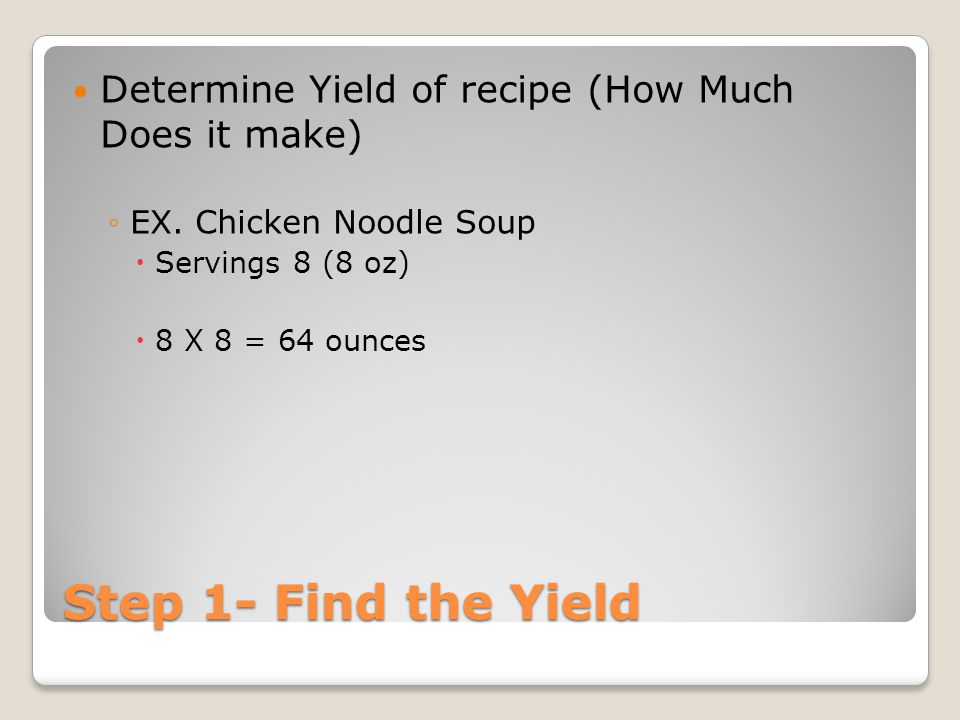 Step 2- Determine New Yield Determine Yield Needed for New Recipe Ex- Party for 128 people with 5 oz portions 128 oz * 5 = 640 oz