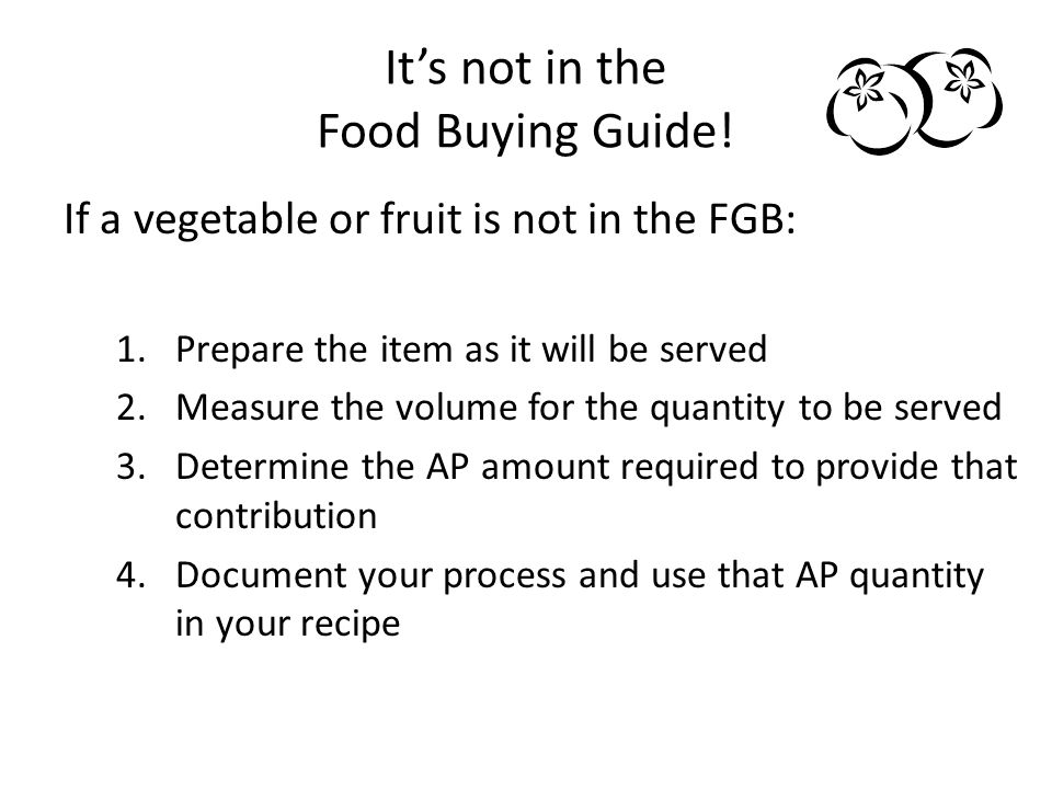 Its not in the Food Buying Guide! If a vegetable or fruit is not in the FGB: 1.Prepare the item as it will be served 2.Measure the volume for the quan