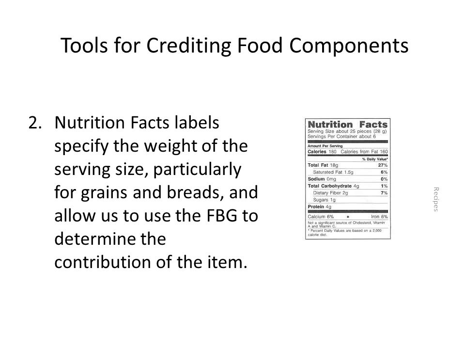 Tools for Crediting Food Components 2.Nutrition Facts labels specify the weight of the serving size, particularly for grains and breads, and allow us
