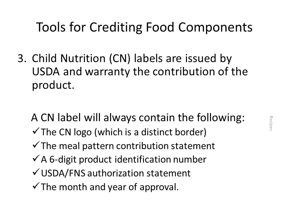 Tools for Crediting Food Components 3.Child Nutrition (CN) labels are issued by USDA and warranty the contribution of the product. A CN label will alw