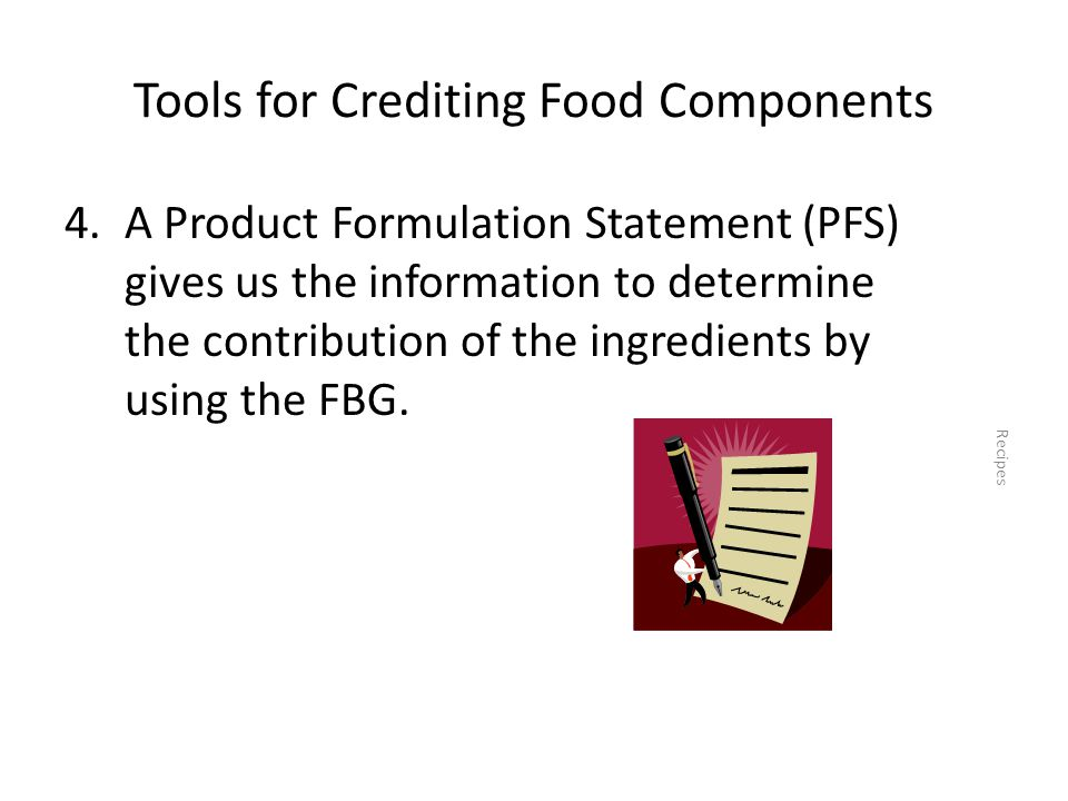 Tools for Crediting Food Components 4.A Product Formulation Statement (PFS) gives us the information to determine the contribution of the ingredients by using the FBG.