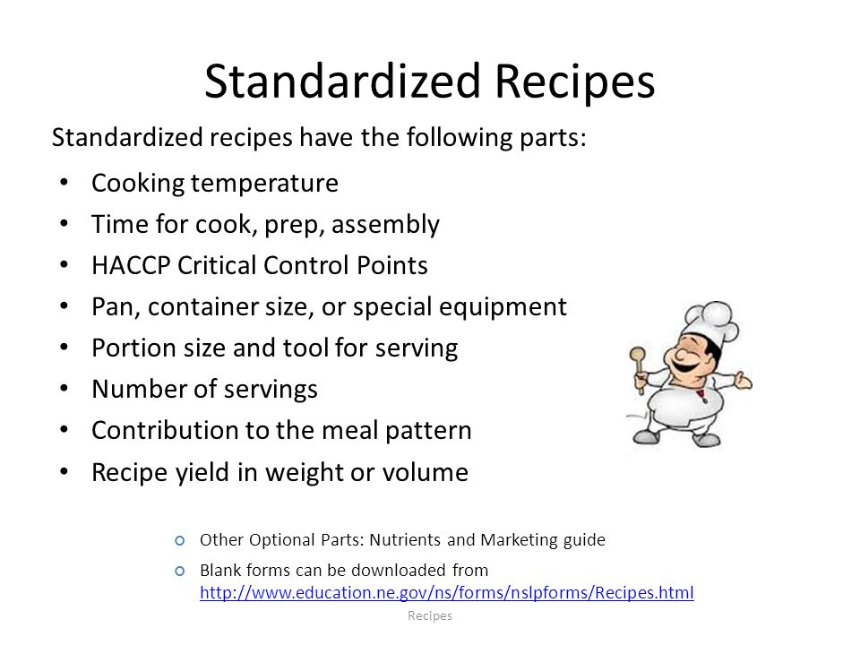 Standardized Recipes Recipes Cooking temperature Time for cook, prep, assembly HACCP Critical Control Points Pan, container size, or special equipment Portion size and tool for serving Number of servings Contribution to the meal pattern Recipe yield in weight or volume Standardized recipes have the following parts: Other Optional Parts: Nutrients and Marketing guide Blank forms can be downloaded from http://www.education.ne.gov/ns/forms/nslpforms/Recipes.html http://www.education.ne.gov/ns/forms/nslpforms/Recipes.html