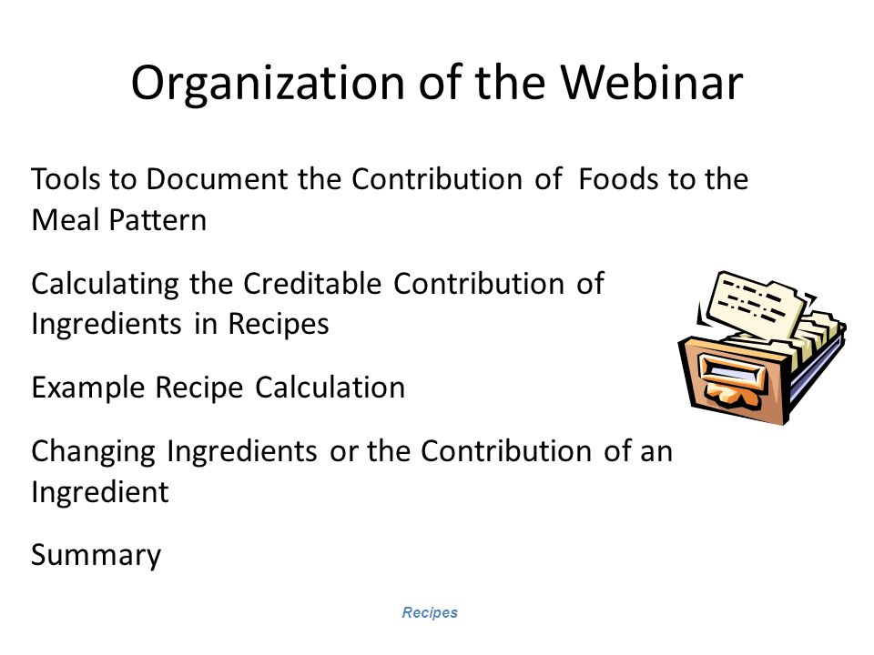 Recipes Organization of the Webinar Tools to Document the Contribution of Foods to the Meal Pattern Calculating the Creditable Contribution of Ingredients in Recipes Example Recipe Calculation Changing Ingredients or the Contribution of an Ingredient Summary