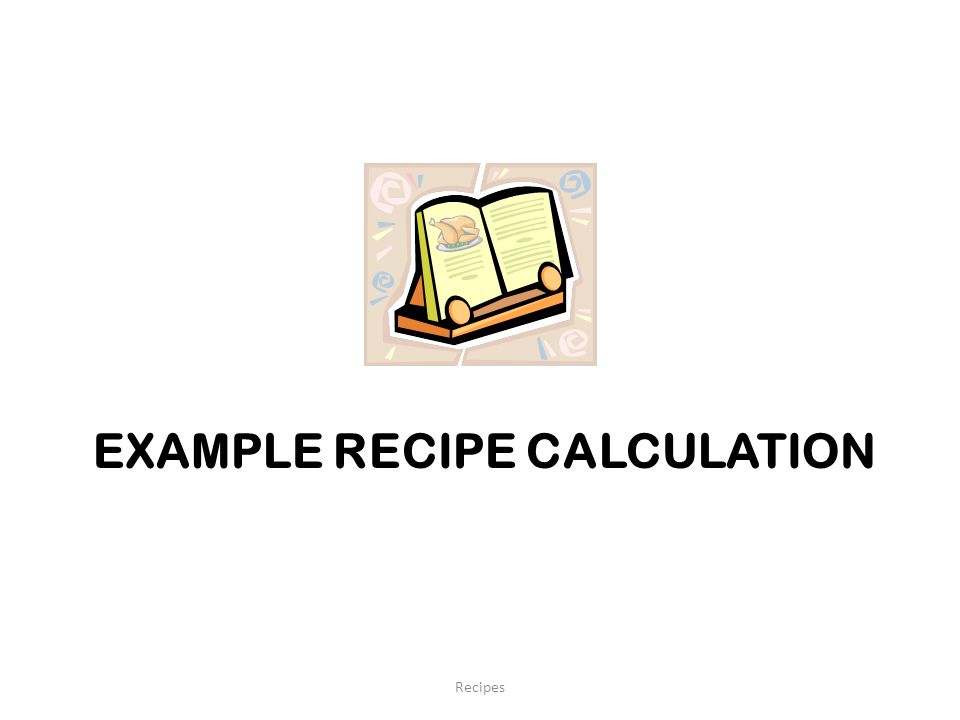 EXAMPLE RECIPE CALCULATION Recipes