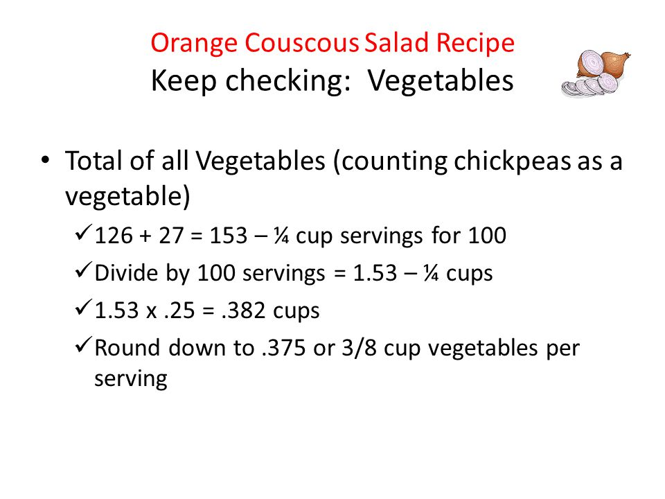 Orange Couscous Salad Recipe Keep checking: Vegetables Total of all Vegetables (counting chickpeas as a vegetable) 126 + 27 = 153 – ¼ cup servings for 100 Divide by 100 servings = 1.53 – ¼ cups 1.53 x.25 =.382 cups Round down to.375 or 3/8 cup vegetables per serving