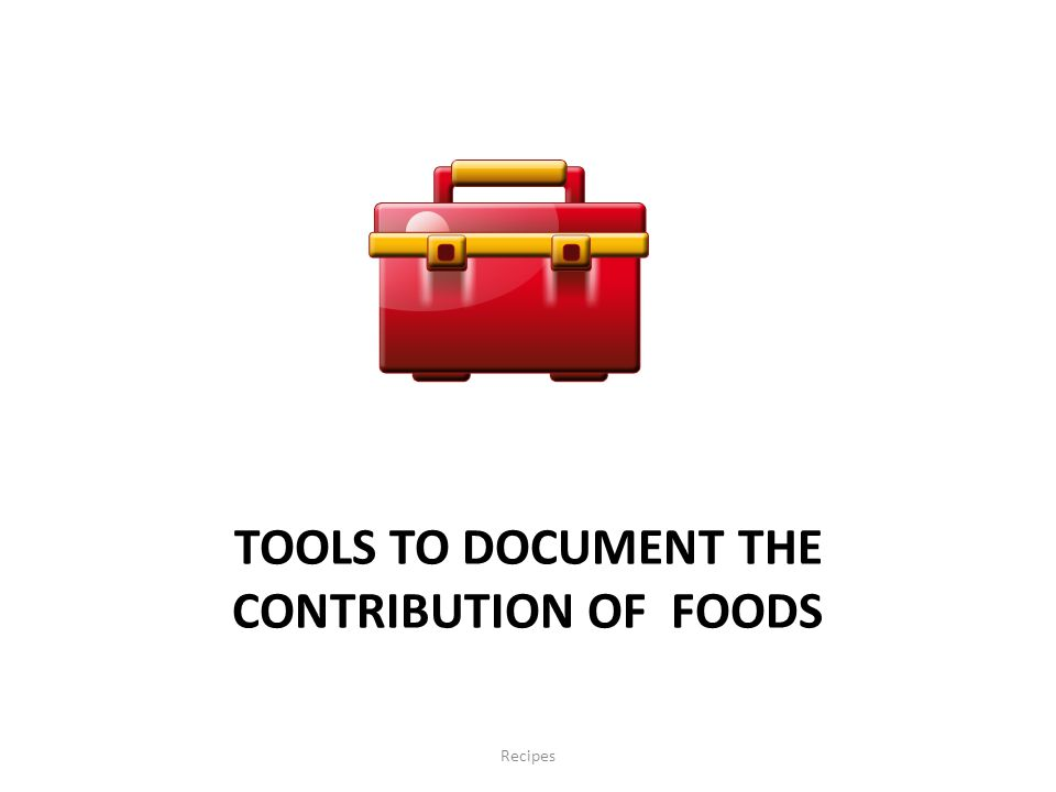TOOLS TO DOCUMENT THE CONTRIBUTION OF FOODS Recipes