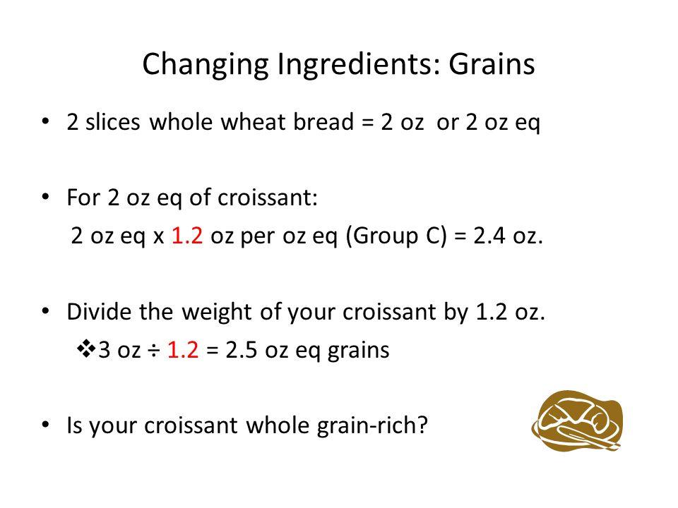 Changing Ingredients: Grains 2 slices whole wheat bread = 2 oz or 2 oz eq For 2 oz eq of croissant: 2 oz eq x 1.2 oz per oz eq (Group C) = 2.4 oz.