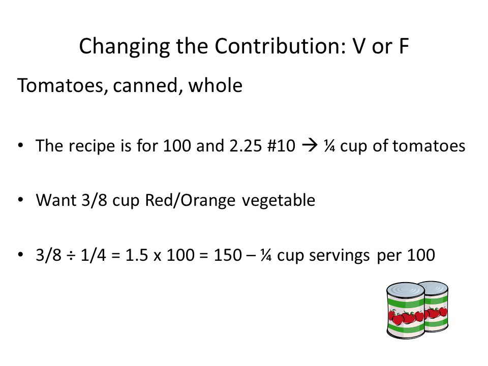 Changing the Contribution: V or F Tomatoes, canned, whole The recipe is for 100 and 2.25 #10 ¼ cup of tomatoes Want 3/8 cup Red/Orange vegetable 3/8 ÷ 1/4 = 1.5 x 100 = 150 – ¼ cup servings per 100