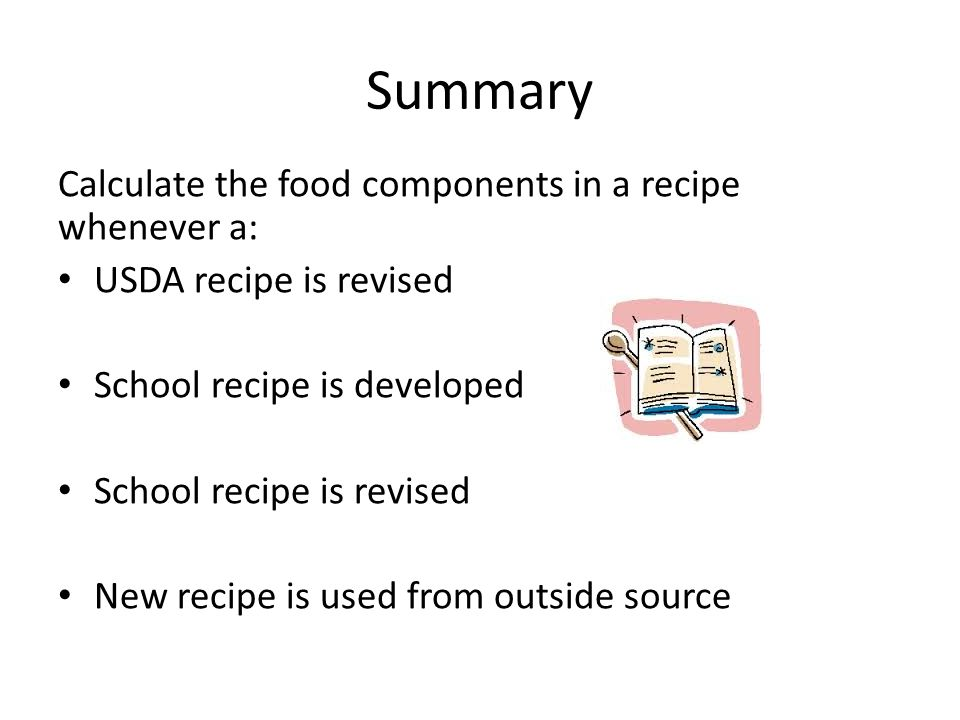 Summary Calculate the food components in a recipe whenever a: USDA recipe is revised School recipe is developed School recipe is revised New recipe is