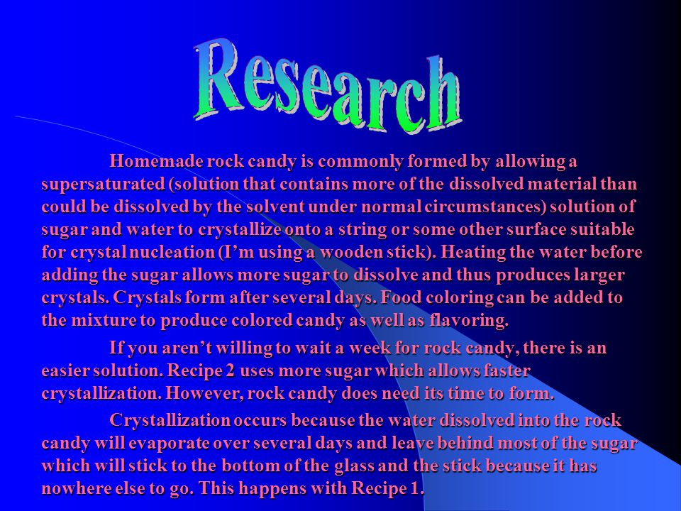 Homemade rock candy is commonly formed by allowing a supersaturated (solution that contains more of the dissolved material than could be dissolved by