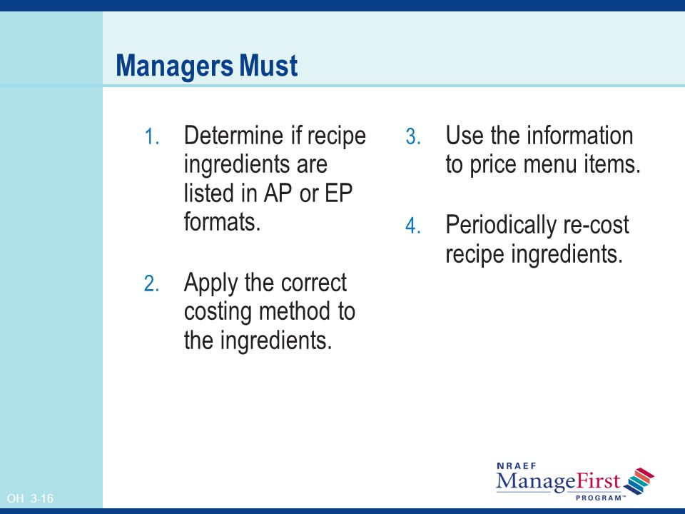 OH 3-16 Managers Must 1. Determine if recipe ingredients are listed in AP or EP formats. 2. Apply the correct costing method to the ingredients. 3. Us