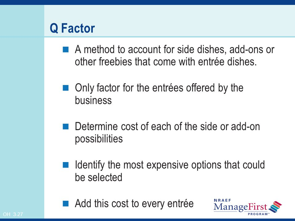 OH 3-27 Q Factor A method to account for side dishes, add-ons or other freebies that come with entrée dishes. Only factor for the entrées offered by t