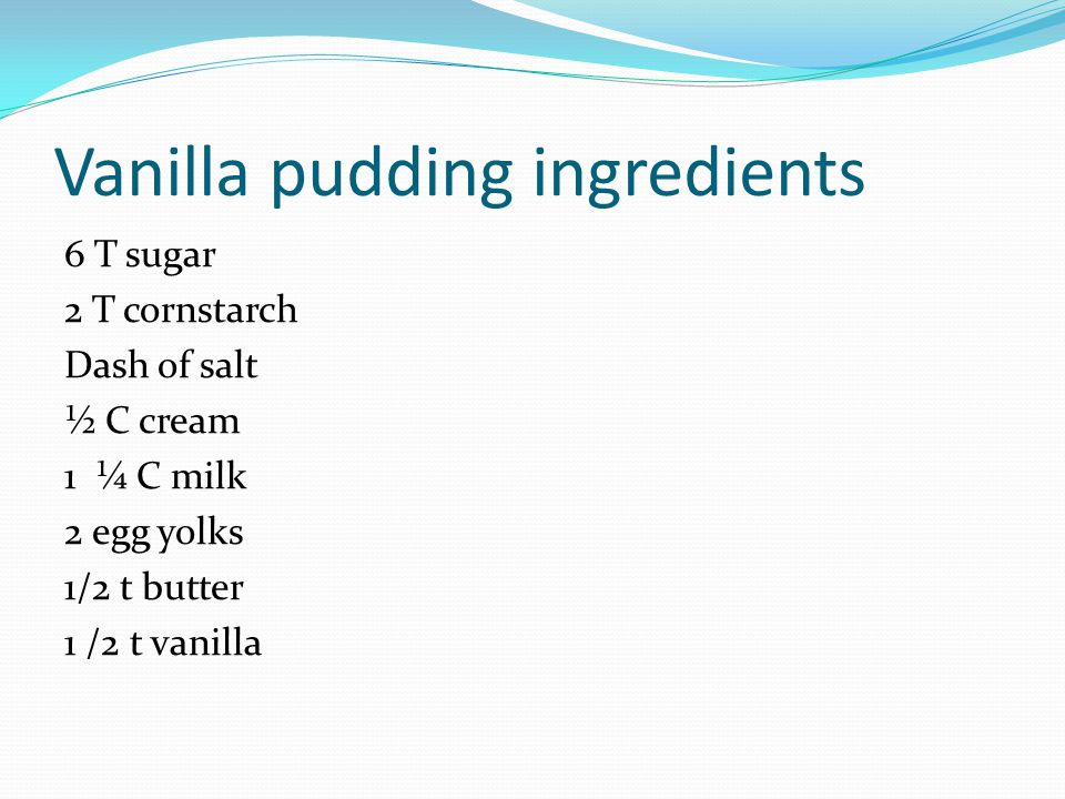 Vanilla pudding ingredients 6 T sugar 2 T cornstarch Dash of salt ½ C cream 1 ¼ C milk 2 egg yolks 1/2 t butter 1 /2 t vanilla