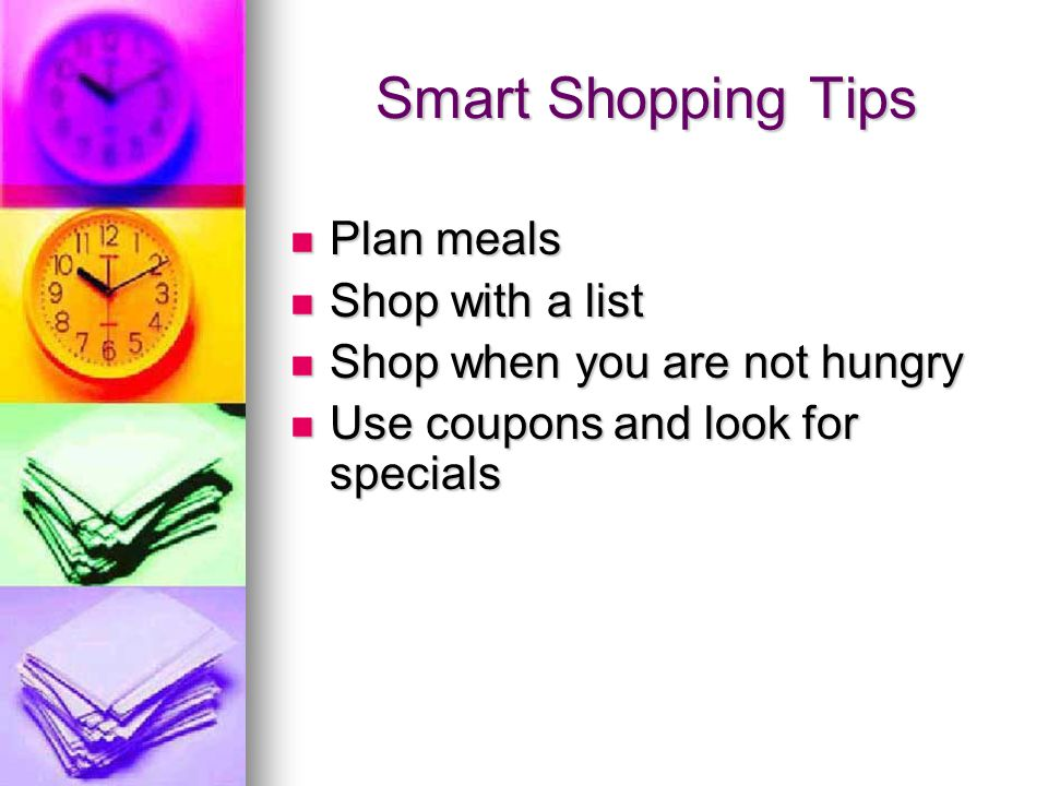 Smart Shopping Tips Plan meals Plan meals Shop with a list Shop with a list Shop when you are not hungry Shop when you are not hungry Use coupons and look for specials Use coupons and look for specials