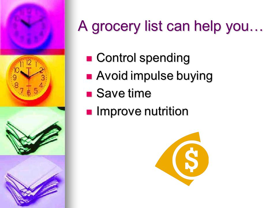 A grocery list can help you… Control spending Control spending Avoid impulse buying Avoid impulse buying Save time Save time Improve nutrition Improve nutrition