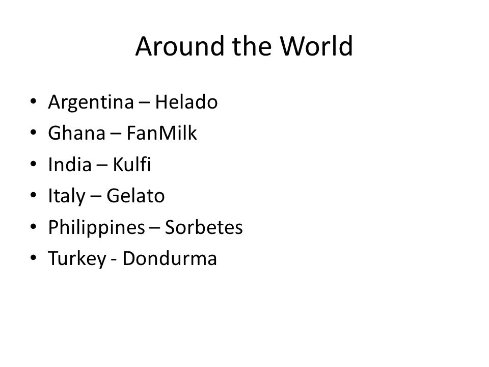 Around the World Argentina – Helado Ghana – FanMilk India – Kulfi Italy – Gelato Philippines – Sorbetes Turkey - Dondurma