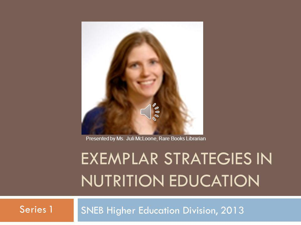 EXEMPLAR STRATEGIES IN NUTRITION EDUCATION SNEB Higher Education Division, 2013 Introduction by Division Chair-elect, Kirsten W Corda, PhD Series 1
