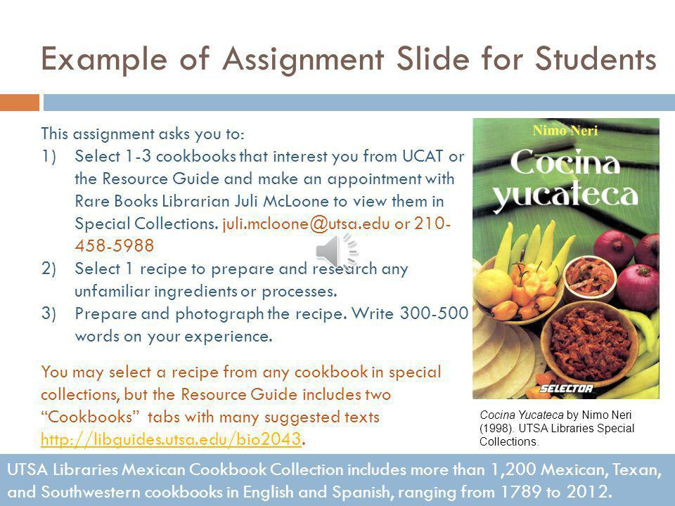 Assignment Summary This assignment asks students to: 1)Select 1-3 cookbooks to examine in Special Collections Mexican Cookbook Collection.