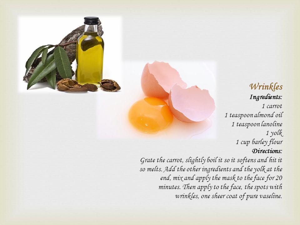 Wrinkles Ingredients: 1 carrot 1 teaspoon almond oil 1 teaspoon lanoline 1 yolk 1 cup barley flour Directions: Grate the carrot, slightly boil it so i
