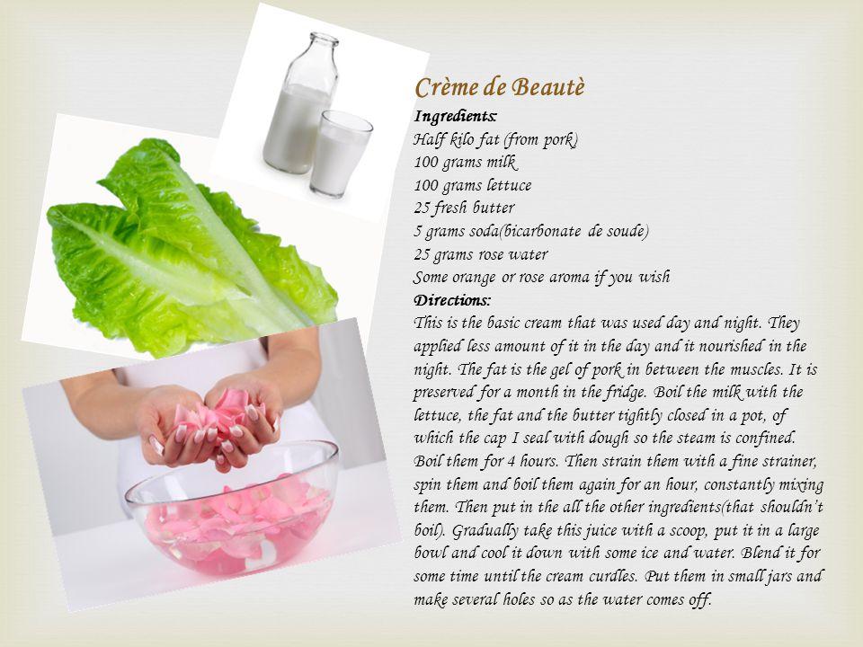 Crème de Beautè Ingredients: Half kilo fat (from pork) 100 grams milk 100 grams lettuce 25 fresh butter 5 grams soda(bicarbonate de soude) 25 grams ro