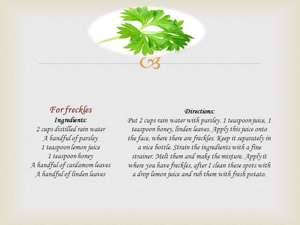 For freckles Ingredients: 2 cups distilled rain water A handful of parsley 1 teaspoon lemon juice 1 teaspoon honey A handful of cardamom leaves A handful of linden leaves Directions: Put 2 cups rain water with parsley.