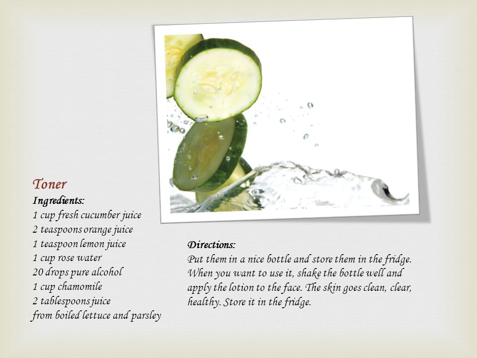 Toner Ingredients: 1 cup fresh cucumber juice 2 teaspoons orange juice 1 teaspoon lemon juice 1 cup rose water 20 drops pure alcohol 1 cup chamomile 2
