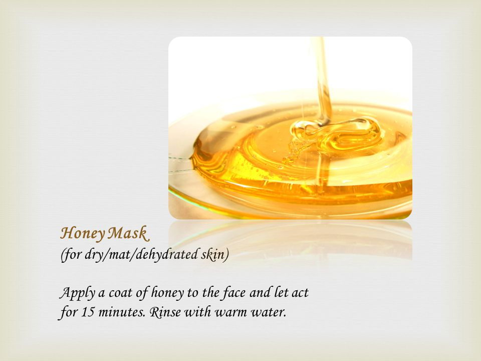 Honey Mask (for dry/mat/dehydrated skin) Apply a coat of honey to the face and let act for 15 minutes. Rinse with warm water.