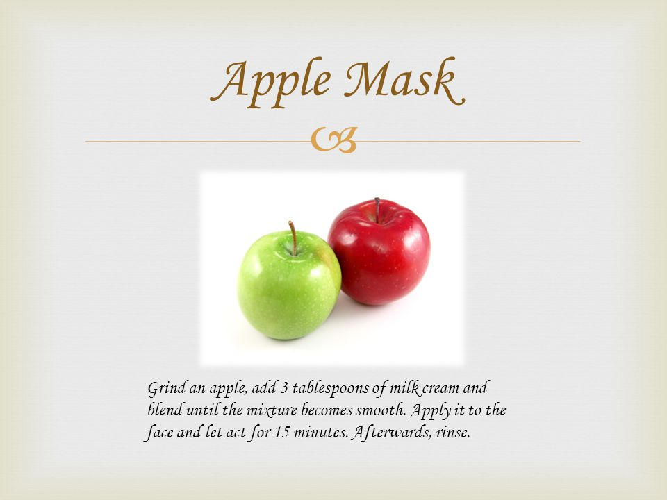 Apple Mask Grind an apple, add 3 tablespoons of milk cream and blend until the mixture becomes smooth.