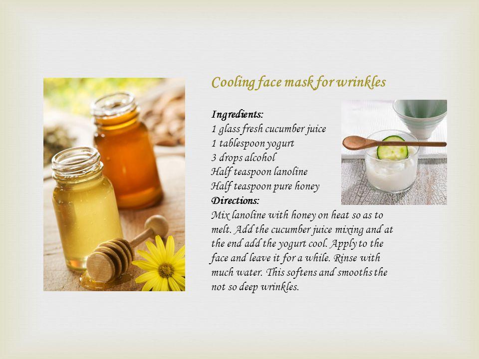 Cooling face mask for wrinkles Ingredients: 1 glass fresh cucumber juice 1 tablespoon yogurt 3 drops alcohol Half teaspoon lanoline Half teaspoon pure