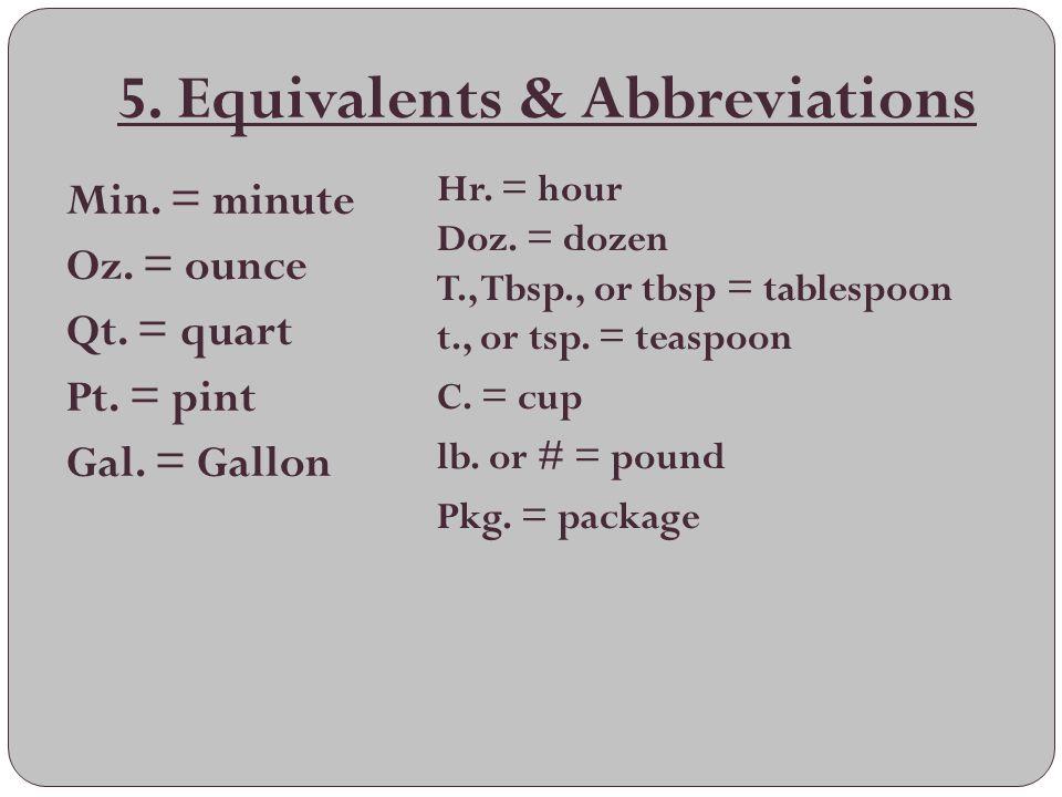 5. Equivalents & Abbreviations Min. = minute Oz. = ounce Qt. = quart Pt. = pint Gal. = Gallon Hr. = hour Doz. = dozen T., Tbsp., or tbsp = tablespoon