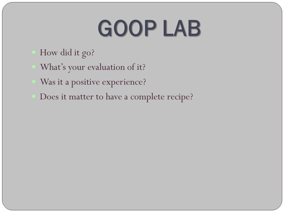 GOOP LAB How did it go? Whats your evaluation of it? Was it a positive experience? Does it matter to have a complete recipe?