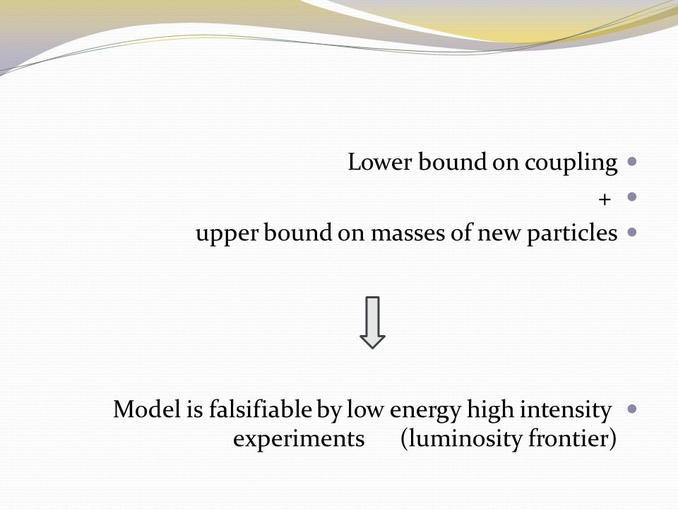 Lower bound on coupling + upper bound on masses of new particles Model is falsifiable by low energy high intensity experiments (luminosity frontier)